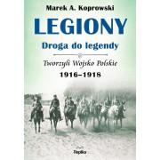 LEGIONY-DROGA DO LEGENDY-TWORZYLI WOJSKO POLSKIE 1916-1918